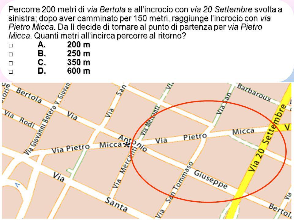 Percorre 200 metri di via Bertola e all'incrocio con via 20 Settembre svolta a sinistra; dopo aver camminato per 150 metri, raggiunge l'incrocio con via Pietro Micca. Da lì decide di tornare al punto di partenza per via Pietro Micca. Quanti metri all'incirca percorre al ritorno □ A. 200 m □ B. 250 m □ C. 350 m □ D. 600 m