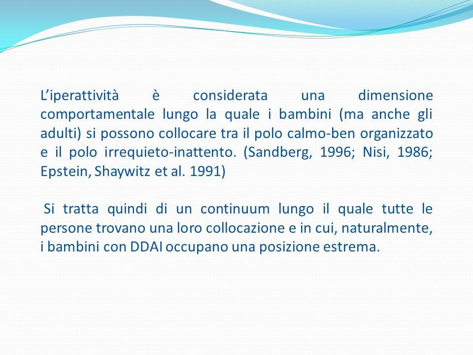 L'iperattività è considerata una dimensione comportamentale lungo la quale i bambini (ma anche gli adulti) si possono collocare tra il polo calmo-ben organizzato e il polo irrequieto-inattento. (Sandberg, 1996; Nisi, 1986; Epstein, Shaywitz et al. 1991)