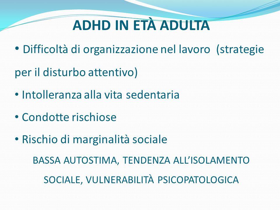 ADHD IN ETÀ ADULTA Difficoltà di organizzazione nel lavoro (strategie per il disturbo attentivo) Intolleranza alla vita sedentaria.