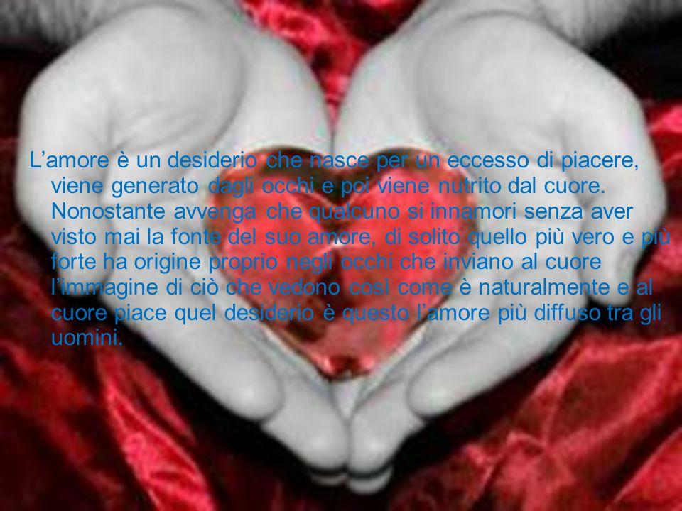 L'amore è un desiderio che nasce per un eccesso di piacere, viene generato dagli occhi e poi viene nutrito dal cuore.