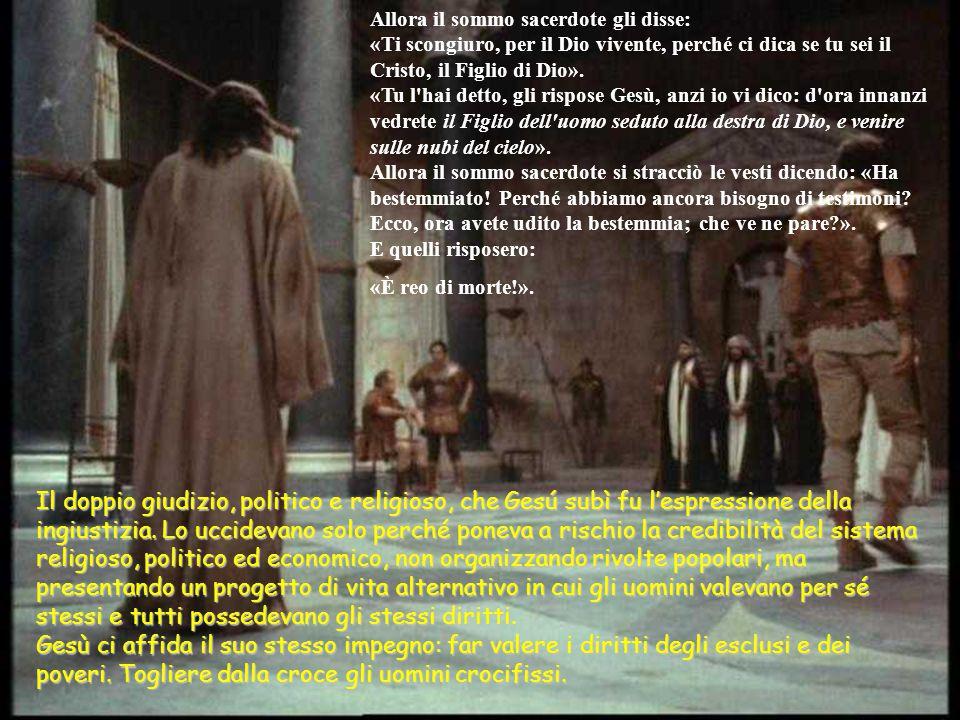 Allora il sommo sacerdote gli disse: «Ti scongiuro, per il Dio vivente, perché ci dica se tu sei il Cristo, il Figlio di Dio». «Tu l hai detto, gli rispose Gesù, anzi io vi dico: d ora innanzi vedrete il Figlio dell uomo seduto alla destra di Dio, e venire sulle nubi del cielo». Allora il sommo sacerdote si stracciò le vesti dicendo: «Ha bestemmiato! Perché abbiamo ancora bisogno di testimoni Ecco, ora avete udito la bestemmia; che ve ne pare ». E quelli risposero: