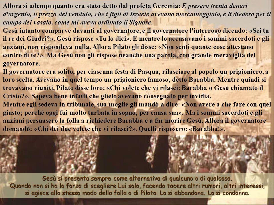 Allora si adempì quanto era stato detto dal profeta Geremia: E presero trenta denari d argento, il prezzo del venduto, che i figli di Israele avevano mercanteggiato, e li diedero per il campo del vasaio, come mi aveva ordinato il Signore. Gesù intanto comparve davanti al governatore, e il governatore l interrogò dicendo: «Sei tu il re dei Giudei ». Gesù rispose «Tu lo dici». E mentre lo accusavano i sommi sacerdoti e gli anziani, non rispondeva nulla. Allora Pilato gli disse: «Non senti quante cose attestano contro di te ». Ma Gesù non gli rispose neanche una parola, con grande meraviglia del governatore. Il governatore era solito, per ciascuna festa di Pasqua, rilasciare al popolo un prigioniero, a loro scelta. Avevano in quel tempo un prigioniero famoso, detto Barabba. Mentre quindi si trovavano riuniti, Pilato disse loro: «Chi volete che vi rilasci: Barabba o Gesù chiamato il Cristo ». Sapeva bene infatti che glielo avevano consegnato per invidia. Mentre egli sedeva in tribunale, sua moglie gli mandò a dire: «Non avere a che fare con quel giusto; perché oggi fui molto turbata in sogno, per causa sua». Ma i sommi sacerdoti e gli anziani persuasero la folla a richiedere Barabba e a far morire Gesù. Allora il governatore domandò: «Chi dei due volete che vi rilasci ». Quelli risposero: «Barabba!».