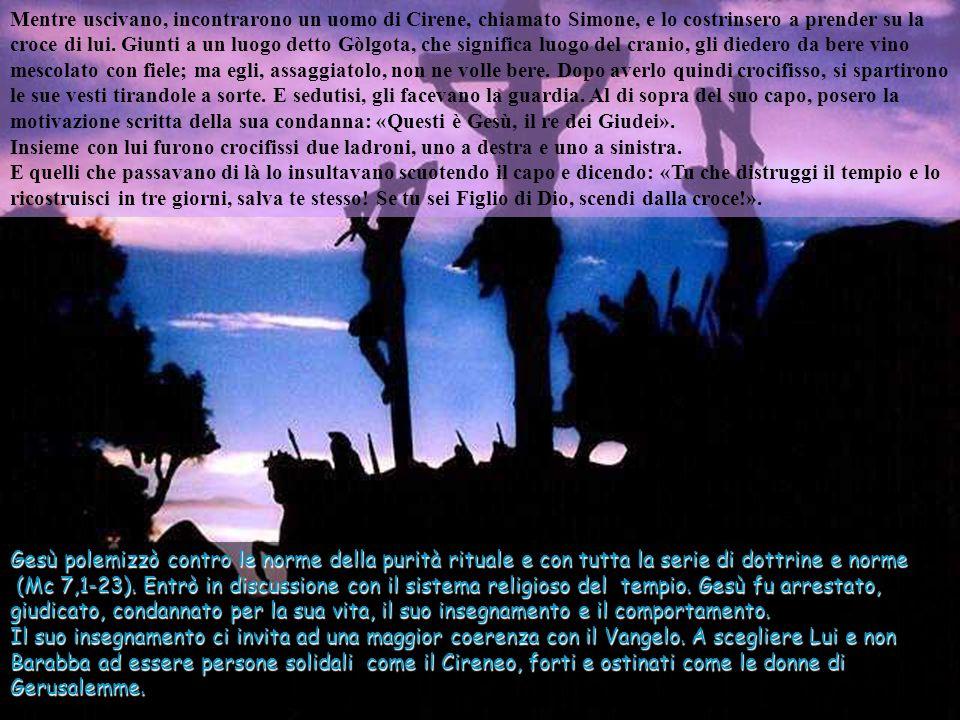 Mentre uscivano, incontrarono un uomo di Cirene, chiamato Simone, e lo costrinsero a prender su la croce di lui. Giunti a un luogo detto Gòlgota, che significa luogo del cranio, gli diedero da bere vino mescolato con fiele; ma egli, assaggiatolo, non ne volle bere. Dopo averlo quindi crocifisso, si spartirono le sue vesti tirandole a sorte. E sedutisi, gli facevano la guardia. Al di sopra del suo capo, posero la motivazione scritta della sua condanna: «Questi è Gesù, il re dei Giudei». Insieme con lui furono crocifissi due ladroni, uno a destra e uno a sinistra. E quelli che passavano di là lo insultavano scuotendo il capo e dicendo: «Tu che distruggi il tempio e lo ricostruisci in tre giorni, salva te stesso! Se tu sei Figlio di Dio, scendi dalla croce!».