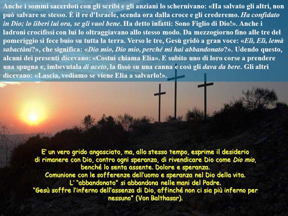 Anche i sommi sacerdoti con gli scribi e gli anziani lo schernivano: «Ha salvato gli altri, non può salvare se stesso. È il re d Israele, scenda ora dalla croce e gli crederemo. Ha confidato in Dio; lo liberi lui ora, se gli vuol bene. Ha detto infatti: Sono Figlio di Dio!». Anche i ladroni crocifissi con lui lo oltraggiavano allo stesso modo. Da mezzogiorno fino alle tre del pomeriggio si fece buio su tutta la terra. Verso le tre, Gesù gridò a gran voce: «Elì, Elì, lemà sabactàni », che significa: «Dio mio, Dio mio, perché mi hai abbandonato ». Udendo questo, alcuni dei presenti dicevano: «Costui chiama Elia». E subito uno di loro corse a prendere una spugna e, imbevutala di aceto, la fissò su una canna e così gli dava da bere. Gli altri dicevano: «Lascia, vediamo se viene Elia a salvarlo!».
