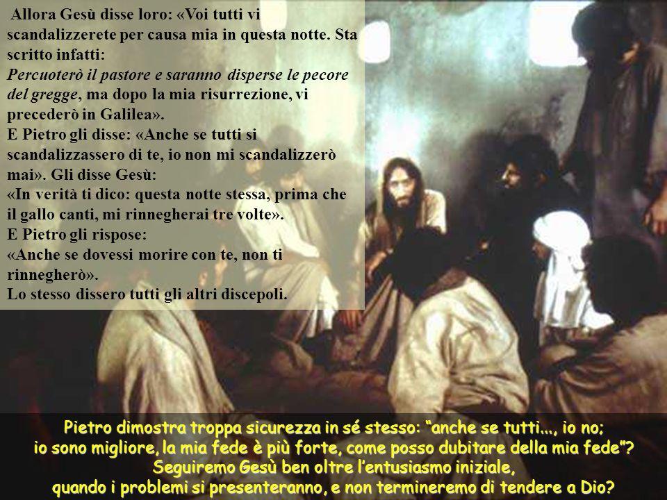 Allora Gesù disse loro: «Voi tutti vi scandalizzerete per causa mia in questa notte. Sta scritto infatti: Percuoterò il pastore e saranno disperse le pecore del gregge, ma dopo la mia risurrezione, vi precederò in Galilea».