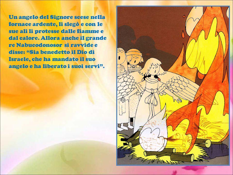 Un angelo del Signore scese nella fornace ardente, li slegò e con le sue ali li protesse dalle fiamme e dal calore.