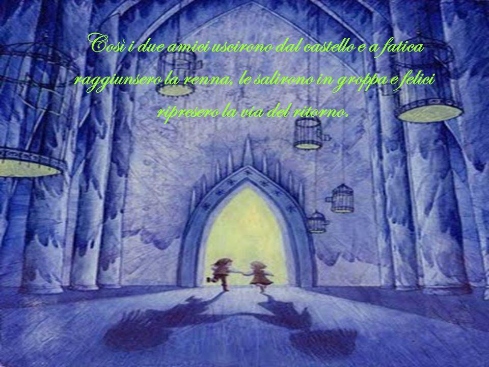 Così i due amici uscirono dal castello e a fatica raggiunsero la renna, le salirono in groppa e felici ripresero la via del ritorno.