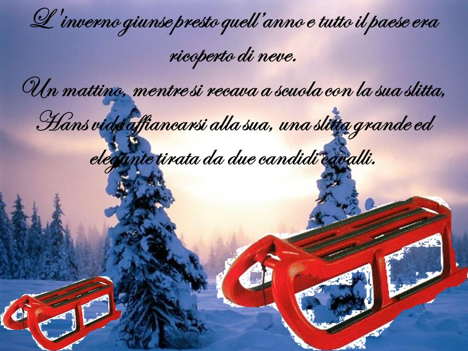 L inverno giunse presto quell'anno e tutto il paese era ricoperto di neve. Un mattino, mentre si recava a scuola con la sua slitta, Hans vide affiancarsi alla sua, una slitta grande ed elegante tirata da due candidi cavalli.