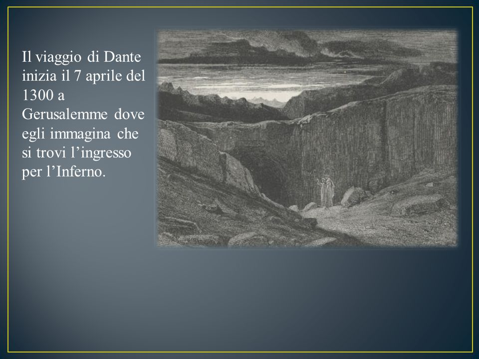 Il viaggio di Dante inizia il 7 aprile del 1300 a Gerusalemme dove egli immagina che si trovi l'ingresso per l'Inferno.