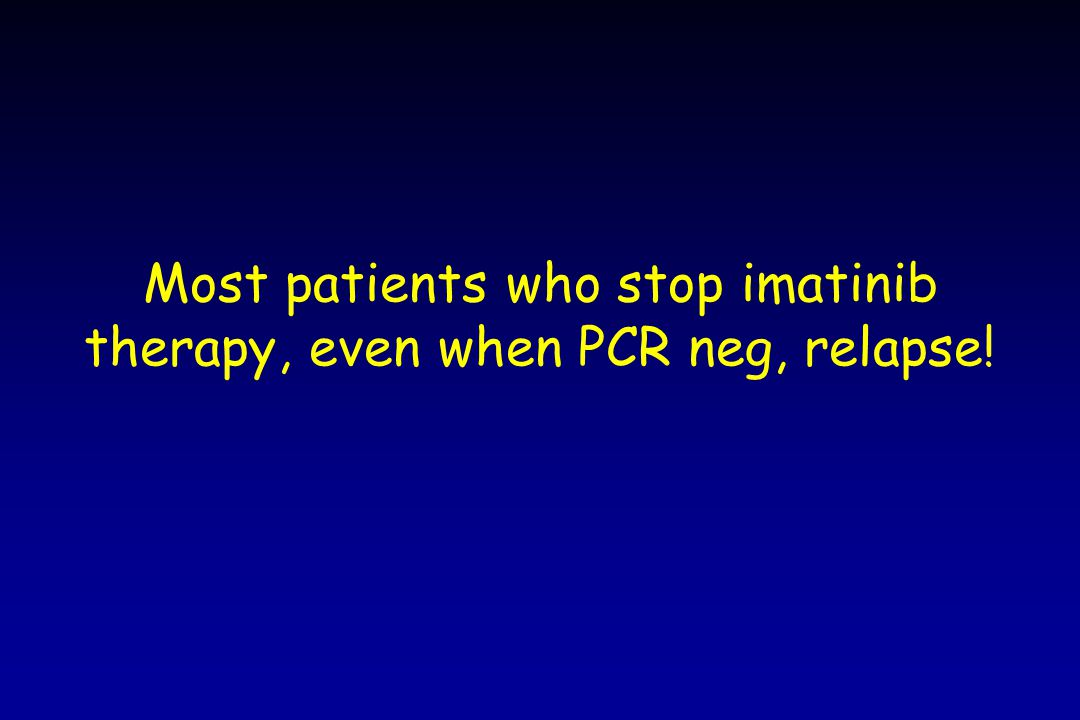 Most patients who stop imatinib therapy, even when PCR neg, relapse!