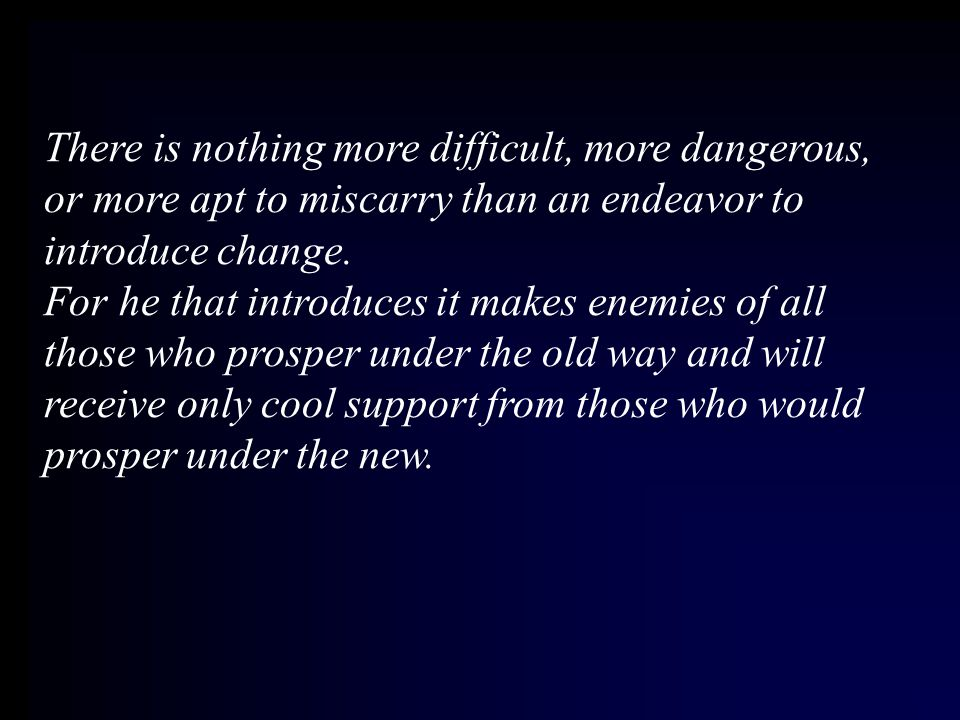 There is nothing more difficult, more dangerous, or more apt to miscarry than an endeavor to introduce change.