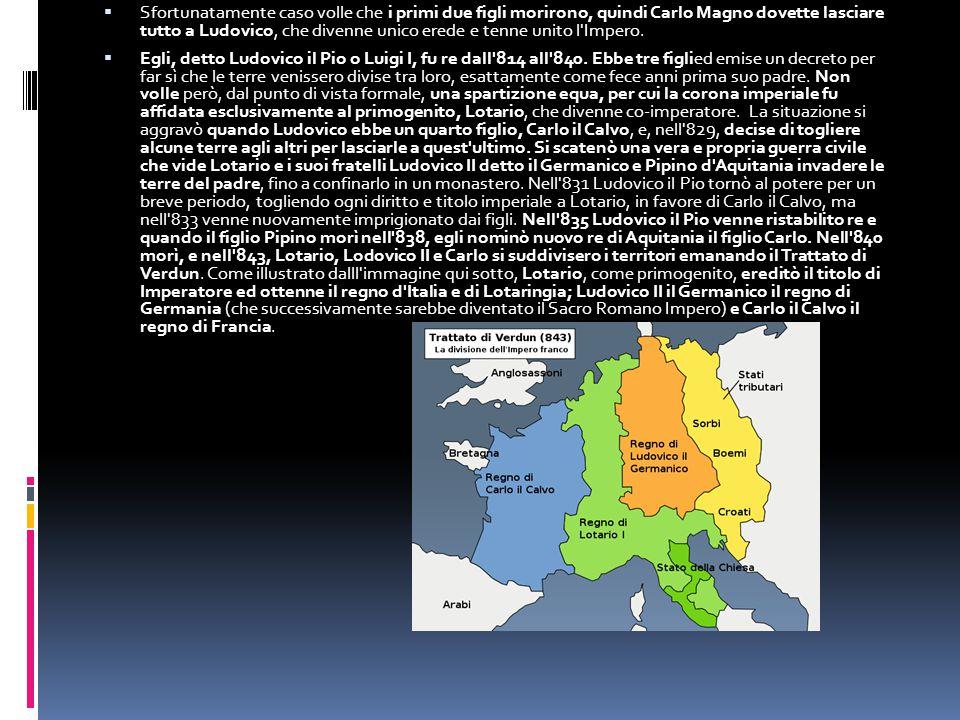 Sfortunatamente caso volle che i primi due figli morirono, quindi Carlo Magno dovette lasciare tutto a Ludovico, che divenne unico erede e tenne unito l Impero.