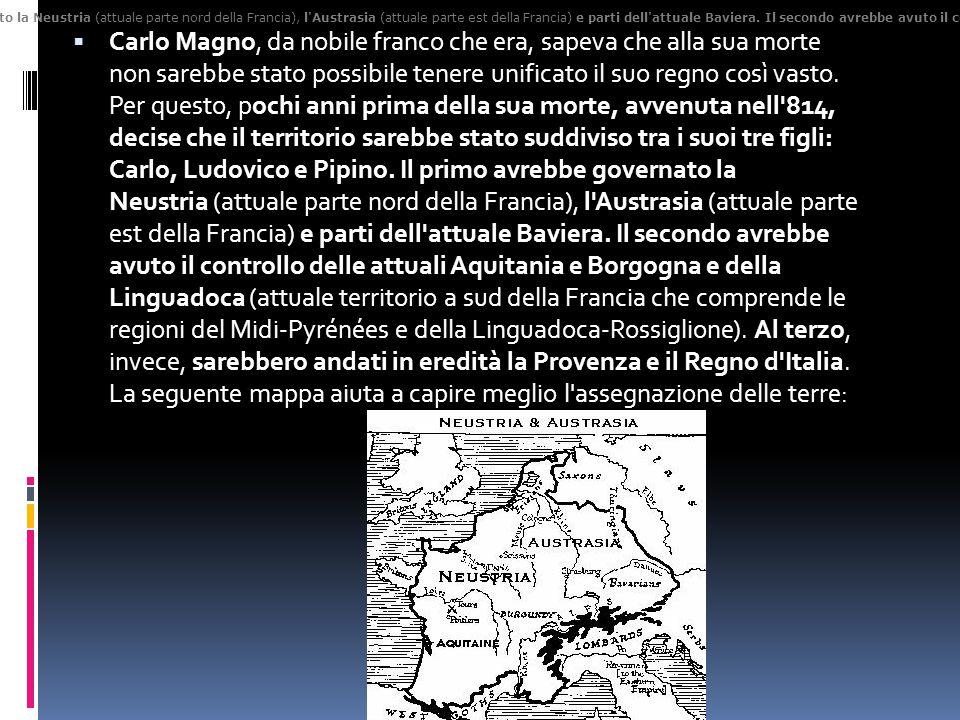 Carlo Magno, da nobile franco che era, sapeva che alla sua morte non sarebbe stato possibile tenere unificato il suo regno così vasto. Per questo, pochi anni prima della sua morte, avvenuta nell 814, decise che il territorio sarebbe stato suddiviso tra i suoi tre figli: Carlo, Ludovico e Pipino. Il primo avrebbe governato la Neustria (attuale parte nord della Francia), l Austrasia (attuale parte est della Francia) e parti dell attuale Baviera. Il secondo avrebbe avuto il controllo delle attuali Aquitania e Borgogna e della Linguadoca (attuale territorio a sud della Francia che comprende le regioni del Midi-Pyrénées e della Linguadoca-Rossiglione). Al terzo, invece, sarebbero andati in eredità la Provenza e il Regno d Italia. La seguente mappa aiuta a capire meglio l assegnazione delle terre: