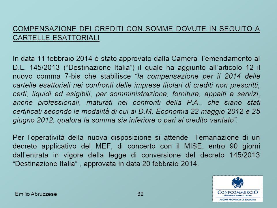 COMPENSAZIONE DEI CREDITI CON SOMME DOVUTE IN SEGUITO A CARTELLE ESATTORIALI In data 11 febbraio 2014 è stato approvato dalla Camera l'emendamento al D.L. 145/2013 ( Destinazione Italia ) il quale ha aggiunto all'articolo 12 il nuovo comma 7-bis che stabilisce la compensazione per il 2014 delle cartelle esattoriali nei confronti delle imprese titolari di crediti non prescritti, certi, liquidi ed esigibili, per somministrazione, forniture, appalti e servizi, anche professionali, maturati nei confronti della P.A., che siano stati certificati secondo le modalità di cui ai D.M. Economia 22 maggio 2012 e 25 giugno 2012, qualora la somma sia inferiore o pari al credito vantato . Per l'operatività della nuova disposizione si attende l'emanazione di un decreto applicativo del MEF, di concerto con il MISE, entro 90 giorni dall'entrata in vigore della legge di conversione del decreto 145/2013 Destinazione Italia , approvata in data 20 febbraio 2014.