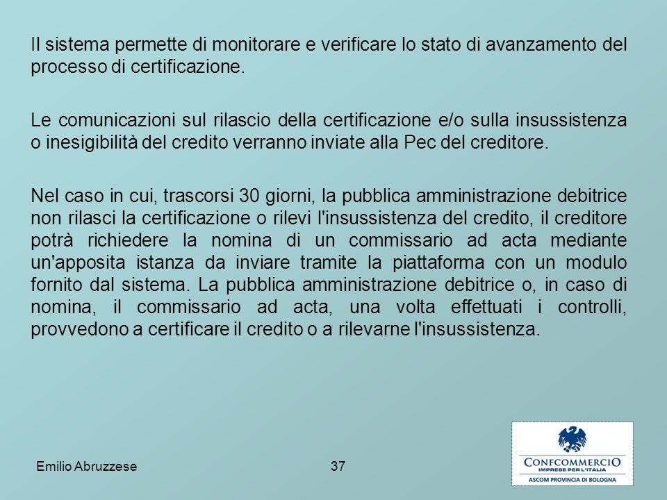 Il sistema permette di monitorare e verificare lo stato di avanzamento del processo di certificazione. Le comunicazioni sul rilascio della certificazione e/o sulla insussistenza o inesigibilità del credito verranno inviate alla Pec del creditore. Nel caso in cui, trascorsi 30 giorni, la pubblica amministrazione debitrice non rilasci la certificazione o rilevi l insussistenza del credito, il creditore potrà richiedere la nomina di un commissario ad acta mediante un apposita istanza da inviare tramite la piattaforma con un modulo fornito dal sistema. La pubblica amministrazione debitrice o, in caso di nomina, il commissario ad acta, una volta effettuati i controlli, provvedono a certificare il credito o a rilevarne l insussistenza.