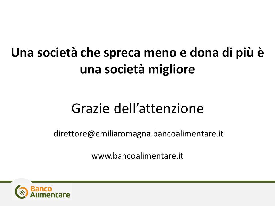 Una società che spreca meno e dona di più è una società migliore Grazie dell'attenzione direttore@emiliaromagna.bancoalimentare.it www.bancoalimentare.it