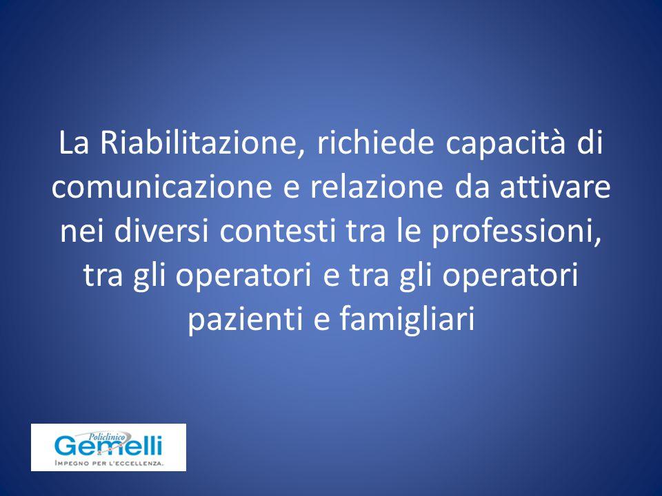 La Riabilitazione, richiede capacità di comunicazione e relazione da attivare nei diversi contesti tra le professioni, tra gli operatori e tra gli operatori pazienti e famigliari