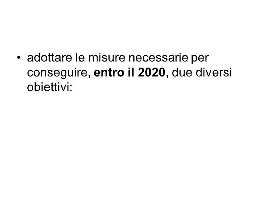 adottare le misure necessarie per conseguire, entro il 2020, due diversi obiettivi: