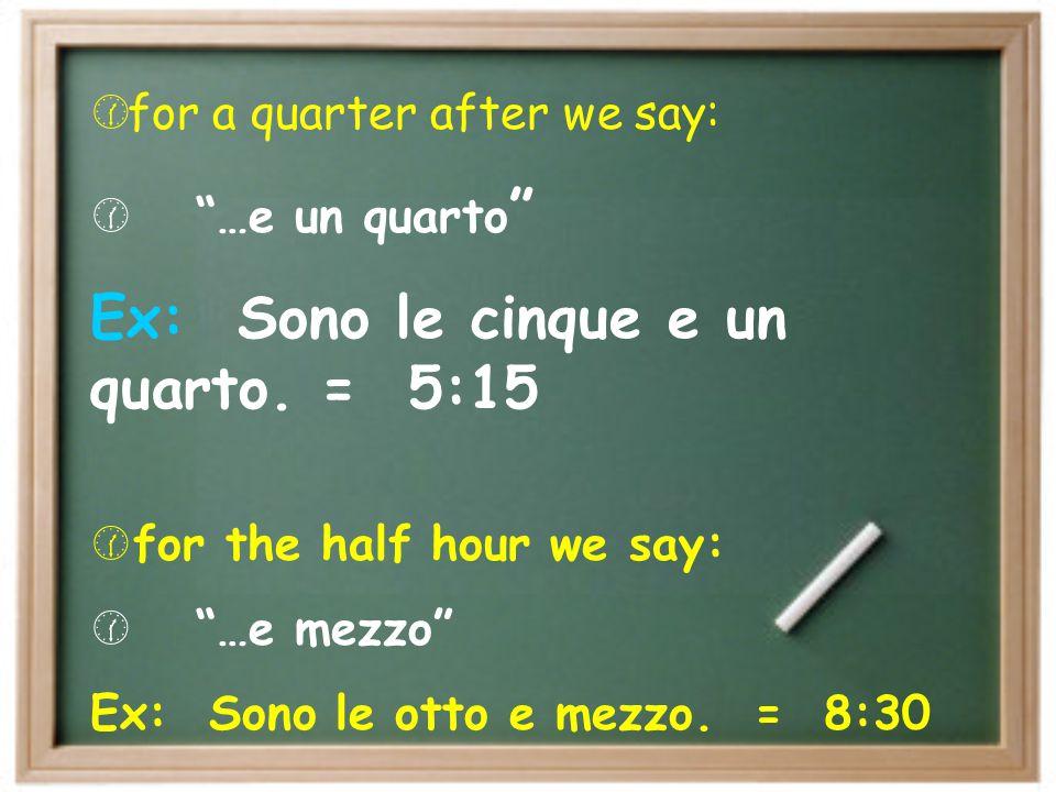 Ex: Sono le cinque e un quarto. = 5:15