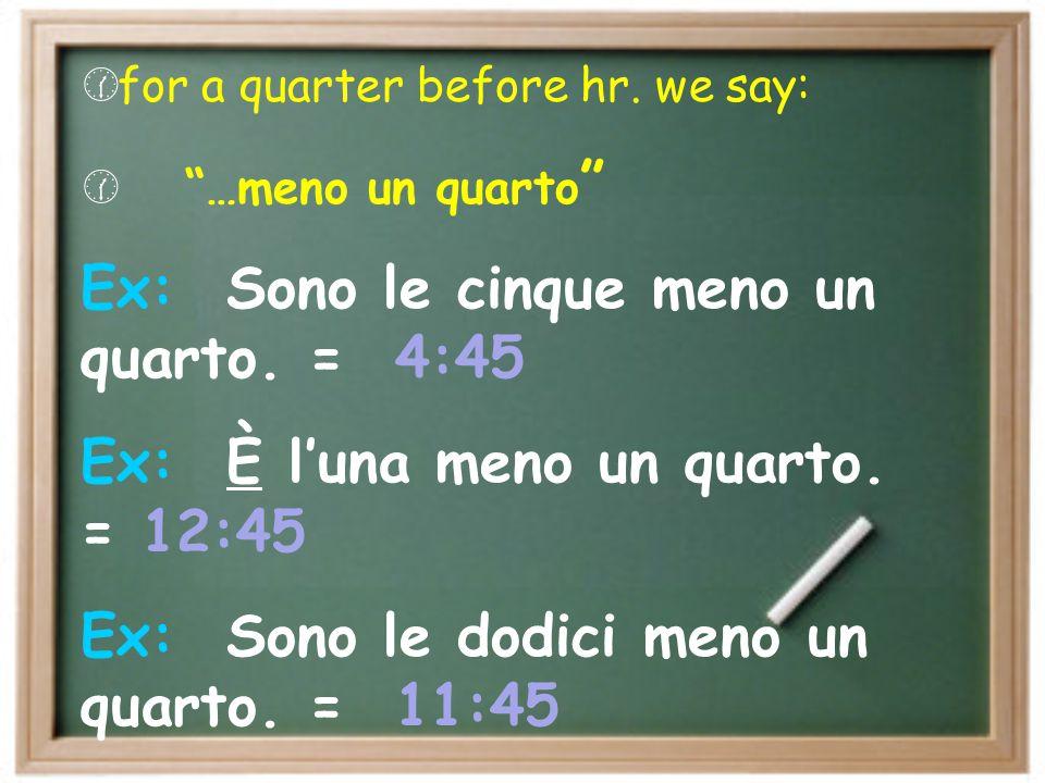 Ex: Sono le cinque meno un quarto. = 4:45