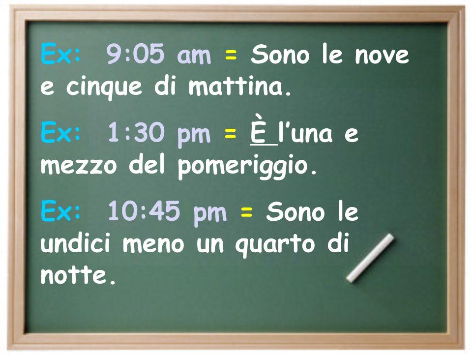 Ex: 9:05 am = Sono le nove e cinque di mattina.