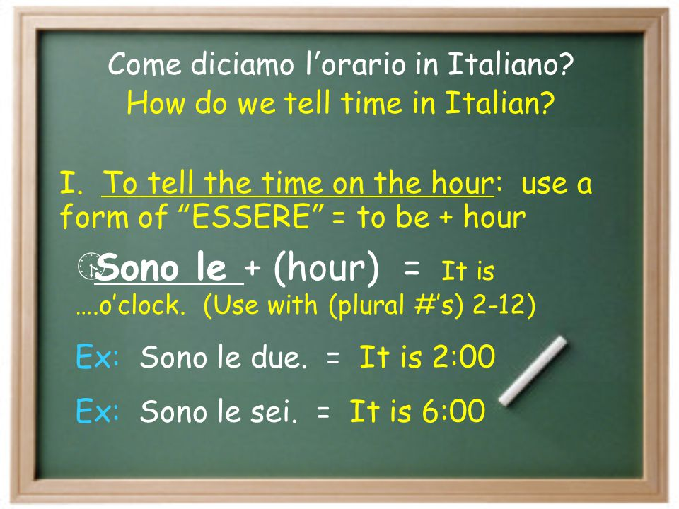 Sono le + (hour) = It is ….o'clock. (Use with (plural #'s) 2-12)