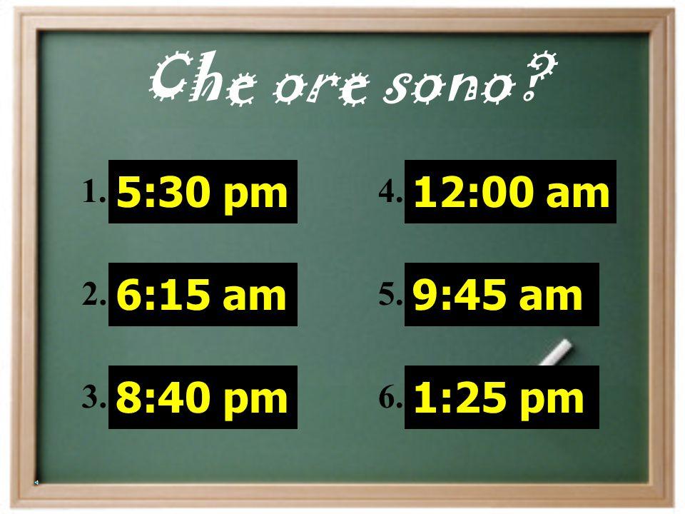 Che ore sono 5:30 pm 6:15 am 8:40 pm 12:00 am 9:45 am 1:25 pm 1. 2.