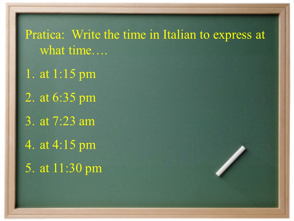 Pratica: Write the time in Italian to express at what time….