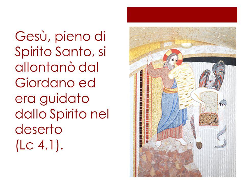 Gesù, pieno di Spirito Santo, si allontanò dal Giordano ed era guidato dallo Spirito nel deserto (Lc 4,1).