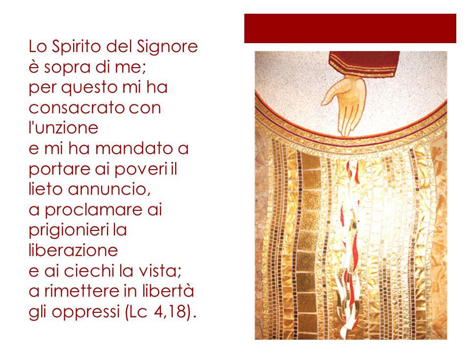 Lo Spirito del Signore è sopra di me; per questo mi ha consacrato con l unzione e mi ha mandato a portare ai poveri il lieto annuncio, a proclamare ai prigionieri la liberazione e ai ciechi la vista; a rimettere in libertà gli oppressi (Lc 4,18).