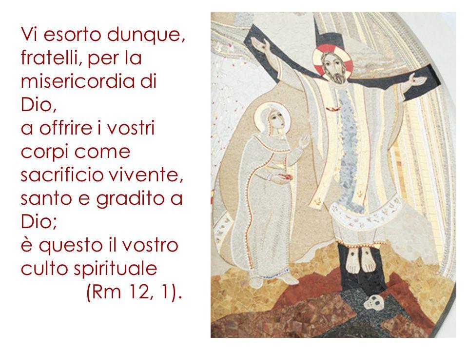 Vi esorto dunque, fratelli, per la misericordia di Dio, a offrire i vostri corpi come sacrificio vivente, santo e gradito a Dio; è questo il vostro culto spirituale (Rm 12, 1).