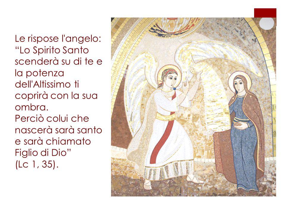 Le rispose l angelo: Lo Spirito Santo scenderà su di te e la potenza dell Altissimo ti coprirà con la sua ombra.