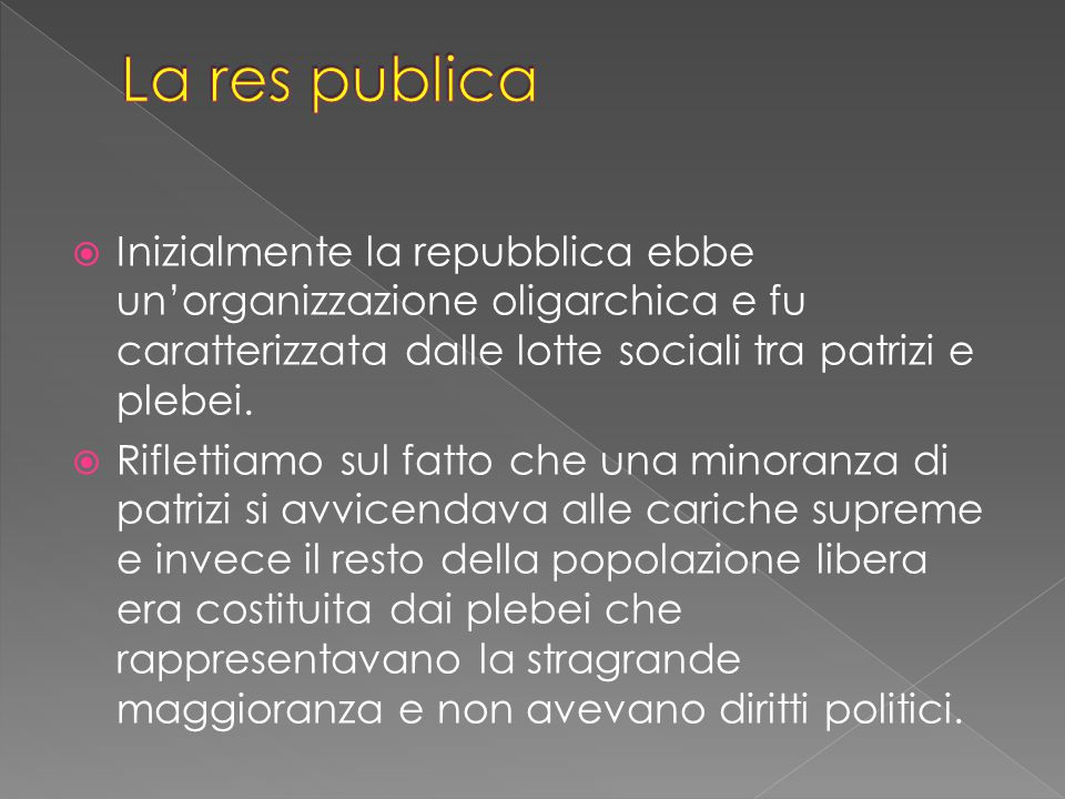 La res publica Inizialmente la repubblica ebbe un'organizzazione oligarchica e fu caratterizzata dalle lotte sociali tra patrizi e plebei.