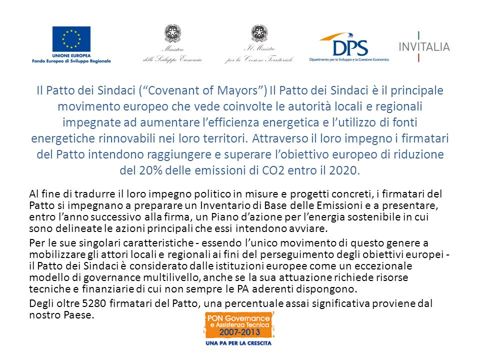 Il Patto dei Sindaci ( Covenant of Mayors ) Il Patto dei Sindaci è il principale movimento europeo che vede coinvolte le autorità locali e regionali impegnate ad aumentare l'efficienza energetica e l'utilizzo di fonti energetiche rinnovabili nei loro territori. Attraverso il loro impegno i firmatari del Patto intendono raggiungere e superare l'obiettivo europeo di riduzione del 20% delle emissioni di CO2 entro il 2020.