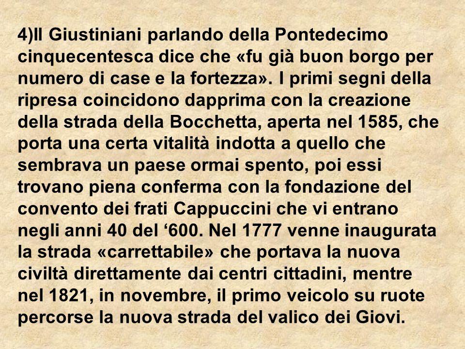 4)Il Giustiniani parlando della Pontedecimo cinquecentesca dice che «fu già buon borgo per numero di case e la fortezza». I primi segni della ripresa coincidono dapprima con la creazione della strada della Bocchetta, aperta nel 1585, che porta una certa vitalità indotta a quello che sembrava un paese ormai spento, poi essi