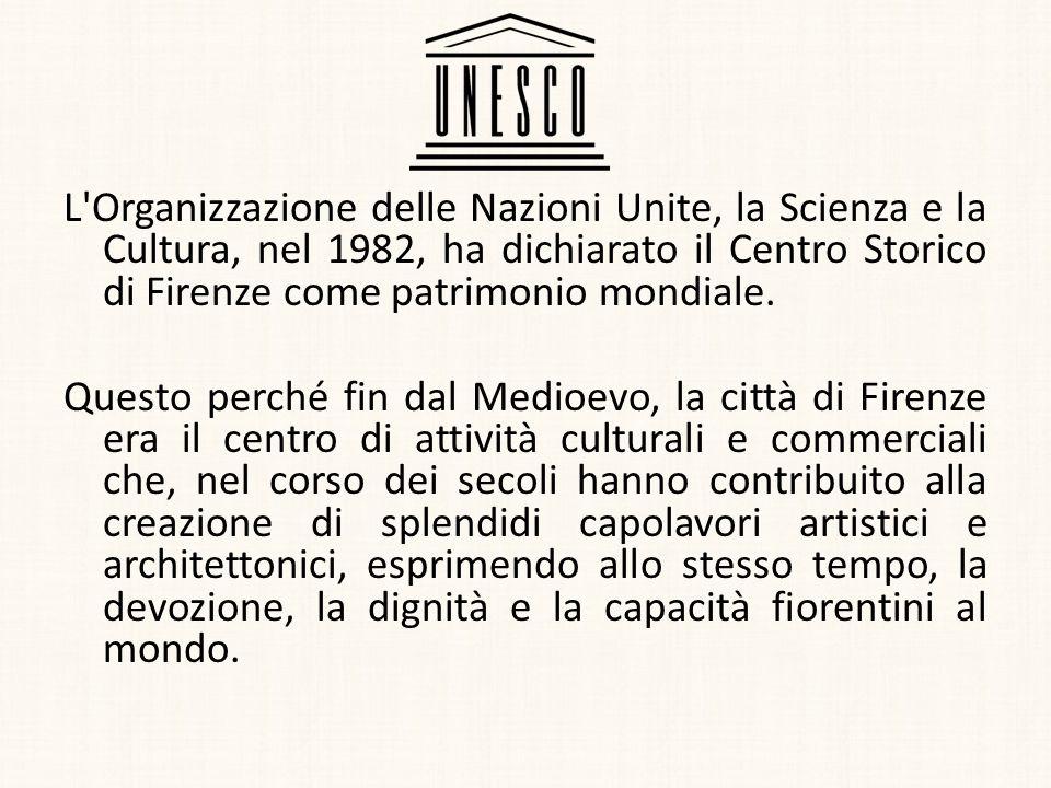 L Organizzazione delle Nazioni Unite, la Scienza e la Cultura, nel 1982, ha dichiarato il Centro Storico di Firenze come patrimonio mondiale.
