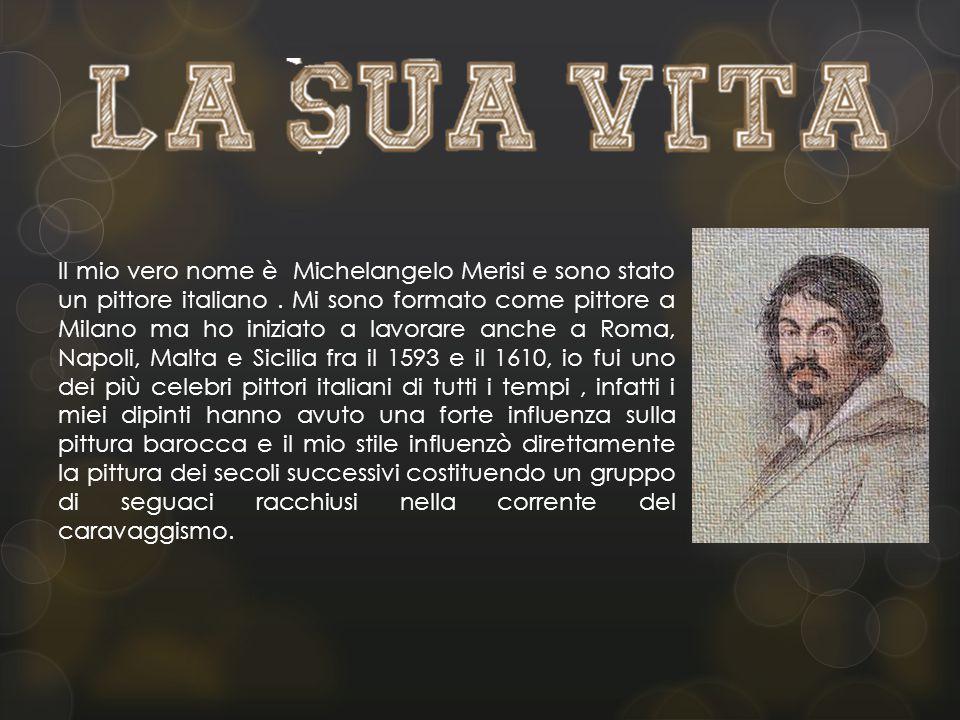 Il mio vero nome è Michelangelo Merisi e sono stato un pittore italiano .