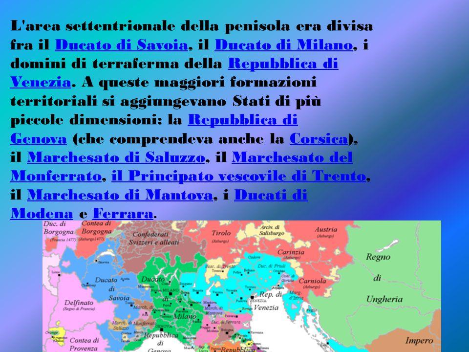 L area settentrionale della penisola era divisa fra il Ducato di Savoia, il Ducato di Milano, i domini di terraferma della Repubblica di Venezia.