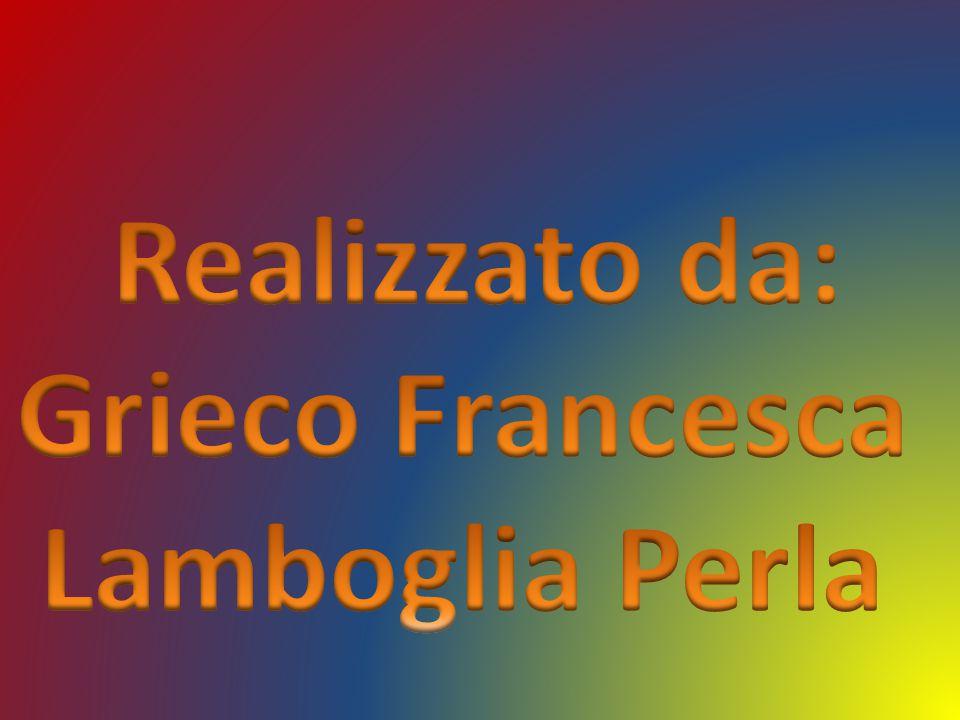 Realizzato da: Grieco Francesca Lamboglia Perla