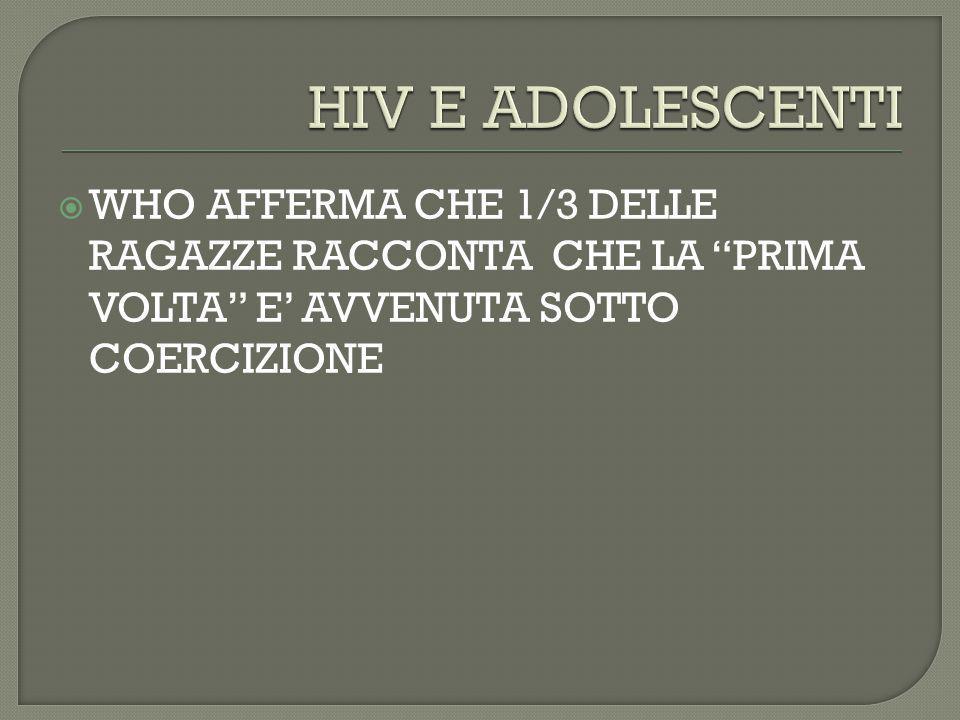 HIV E ADOLESCENTI WHO AFFERMA CHE 1/3 DELLE RAGAZZE RACCONTA CHE LA PRIMA VOLTA E' AVVENUTA SOTTO COERCIZIONE.