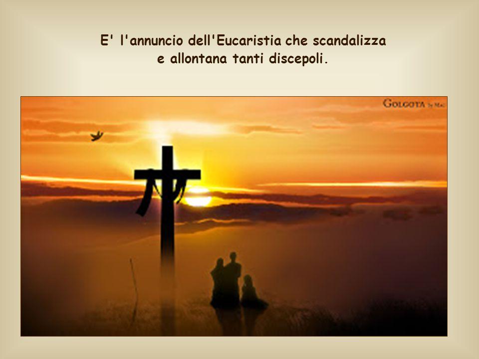 E l annuncio dell Eucaristia che scandalizza e allontana tanti discepoli.
