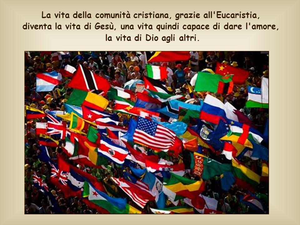 La vita della comunità cristiana, grazie all Eucaristia, diventa la vita di Gesù, una vita quindi capace di dare l amore, la vita di Dio agli altri.