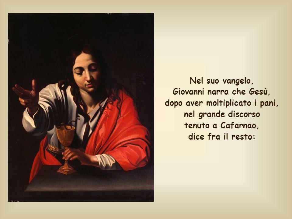 Nel suo vangelo, Giovanni narra che Gesù, dopo aver moltiplicato i pani, nel grande discorso tenuto a Cafarnao, dice fra il resto: