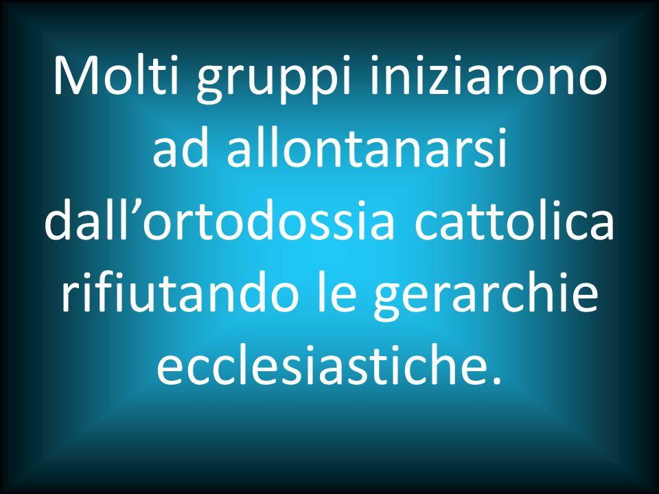 Molti gruppi iniziarono ad allontanarsi dall'ortodossia cattolica rifiutando le gerarchie ecclesiastiche.