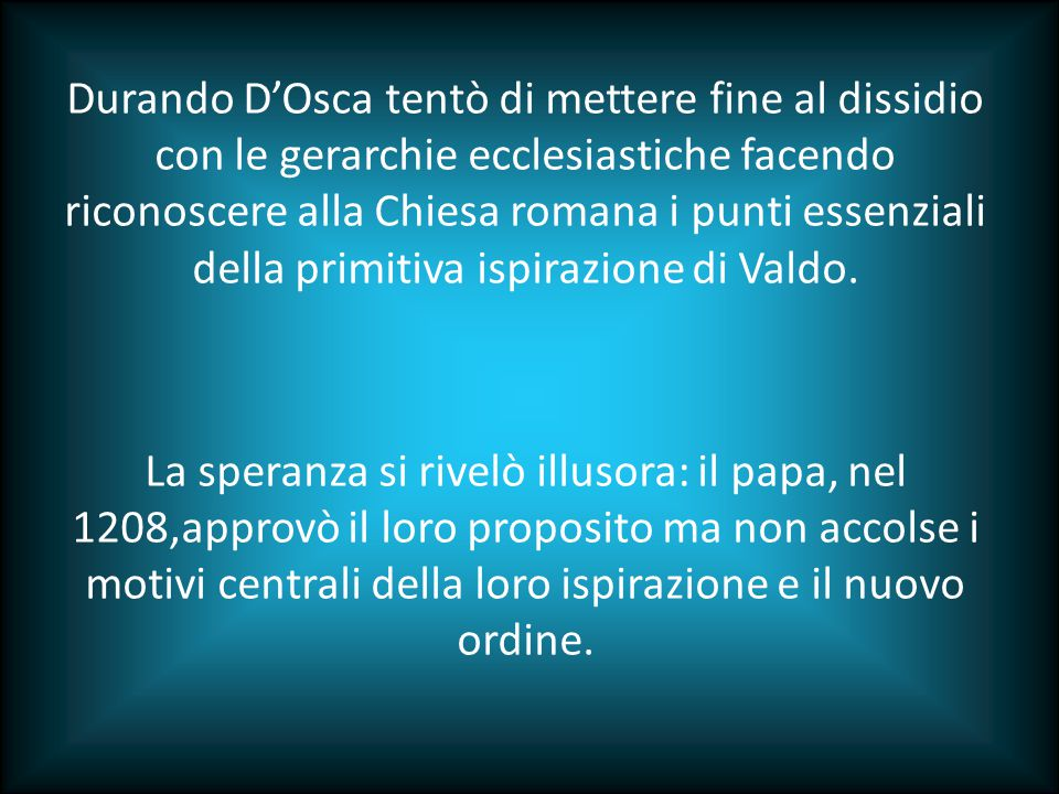 Durando D'Osca tentò di mettere fine al dissidio con le gerarchie ecclesiastiche facendo riconoscere alla Chiesa romana i punti essenziali della primitiva ispirazione di Valdo.