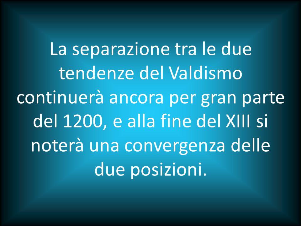 La separazione tra le due tendenze del Valdismo continuerà ancora per gran parte del 1200, e alla fine del XIII si noterà una convergenza delle due posizioni.