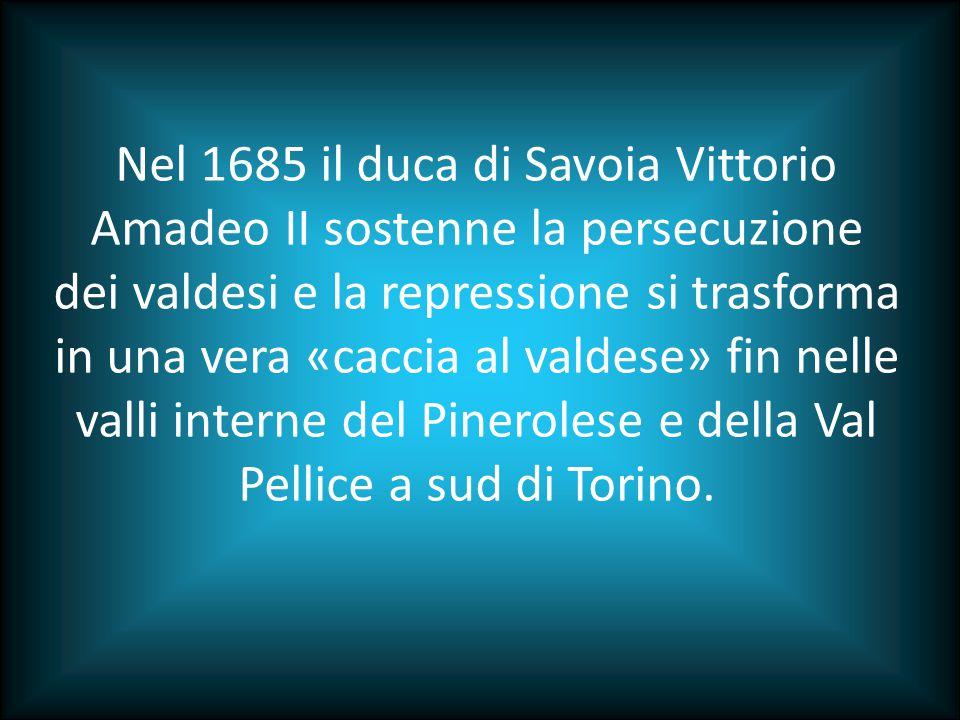 Nel 1685 il duca di Savoia Vittorio Amadeo II sostenne la persecuzione dei valdesi e la repressione si trasforma in una vera «caccia al valdese» fin nelle valli interne del Pinerolese e della Val Pellice a sud di Torino.