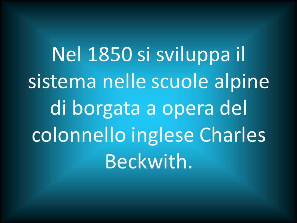 Nel 1850 si sviluppa il sistema nelle scuole alpine di borgata a opera del colonnello inglese Charles Beckwith.