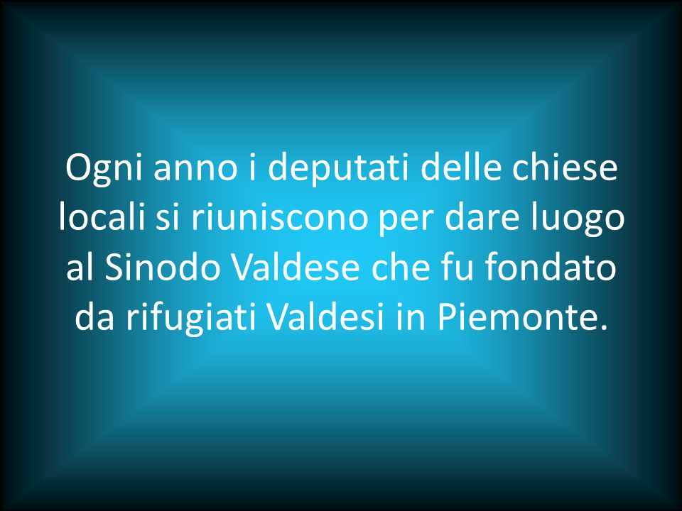 Ogni anno i deputati delle chiese locali si riuniscono per dare luogo al Sinodo Valdese che fu fondato da rifugiati Valdesi in Piemonte.