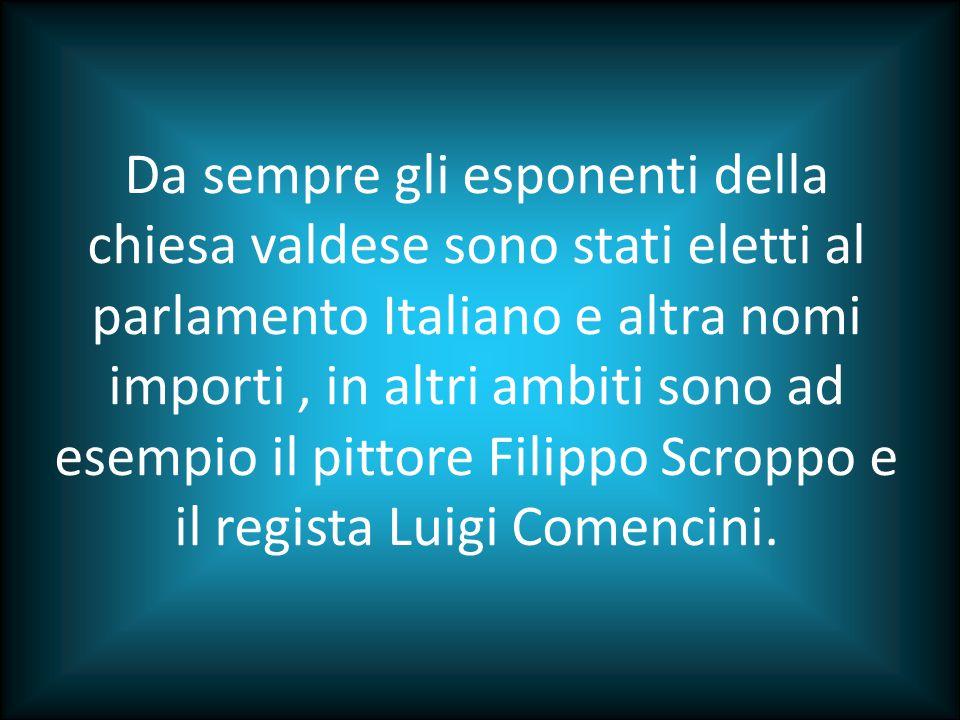 Da sempre gli esponenti della chiesa valdese sono stati eletti al parlamento Italiano e altra nomi importi , in altri ambiti sono ad esempio il pittore Filippo Scroppo e il regista Luigi Comencini.